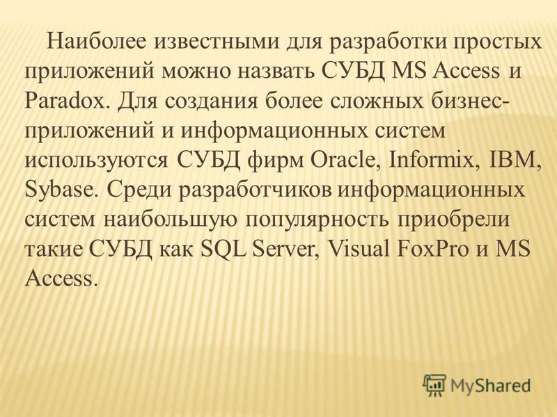 Наиболее известными для разработки простых приложений можно назвать СУБД MS Access и Paradox. Для создания более сложных бизнес- приложений и информационных систем используются СУБД фирм Oracle, Informix, IBM, Sybase. Среди разработчиков информационн