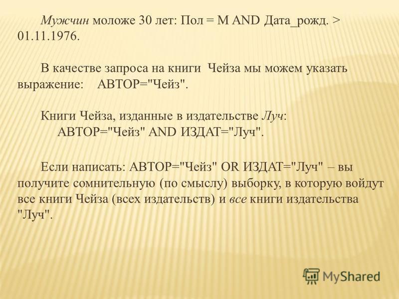 Мужчин моложе 30 лет: Пол = М AND Дата_рожд. > 01.11.1976. В качестве запроса на книги Чейза мы можем указать выражение:АВТОР=