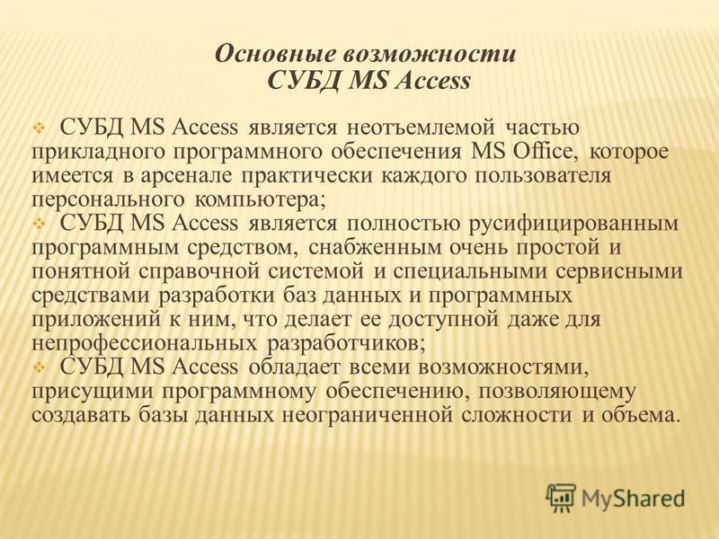 Основные возможности СУБД MS Access СУБД MS Access является неотъемлемой частью прикладного программного обеспечения MS Office, которое имеется в арсенале практически каждого пользователя персонального компьютера; СУБД MS Access является полностью ру