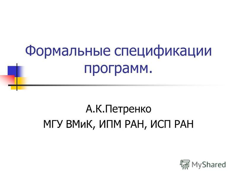Формальные спецификации программ. А.К.Петренко МГУ ВМиК, ИПМ РАН, ИСП РАН