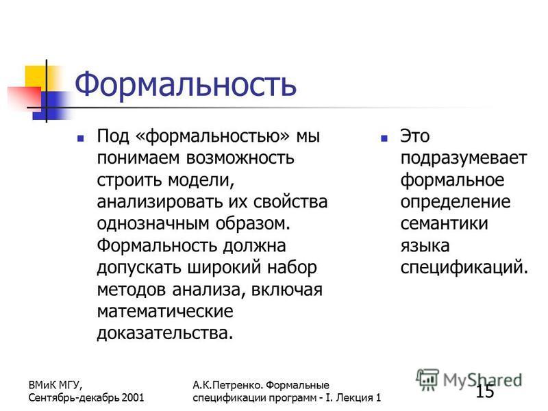 15 ВМиК МГУ, Сентябрь-декабрь 2001 А.К.Петренко. Формальные спецификации программ - I. Лекция 1 Формальность Под «формальностью» мы понимаем возможность строить модели, анализировать их свойства однозначным образом. Формальность должна допускать широ