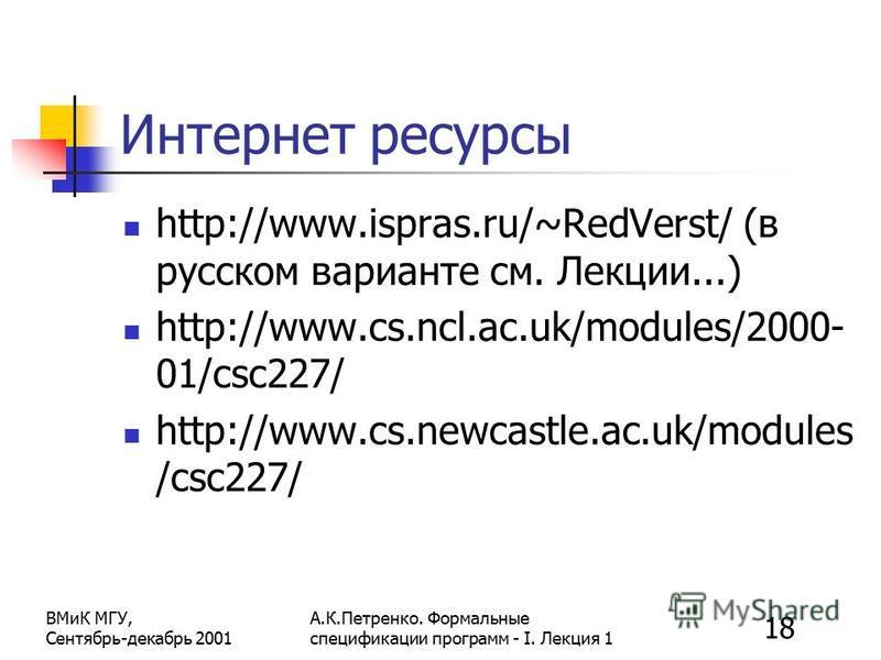 18 ВМиК МГУ, Сентябрь-декабрь 2001 А.К.Петренко. Формальные спецификации программ - I. Лекция 1 Интернет ресурсы http://www.ispras.ru/~RedVerst/ (в русском варианте см. Лекции...) http://www.cs.ncl.ac.uk/modules/2000- 01/csc227/ http://www.cs.newcast