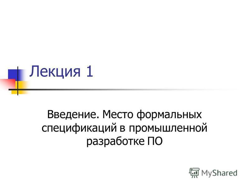 Лекция 1 Введение. Место формальных спецификаций в промышленной разработке ПО