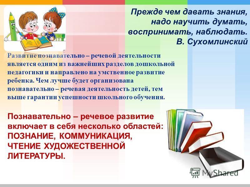 Прежде чем давать знания, надо научить думать, воспринимать, наблюдать. В. Сухомлинский Развитие познавательно – речевой деятельности является одним из важнейших разделов дошкольной педагогики и направлено на умственное развитие ребенка. Чем лучше бу