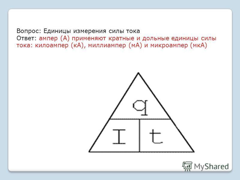 Вопрос: Единицы измерения силы тока Ответ: ампер (А) применяют кратные и дольные единицы силы тока: килоампер (кА), миллиампер (мА) и микроампер (мкА)