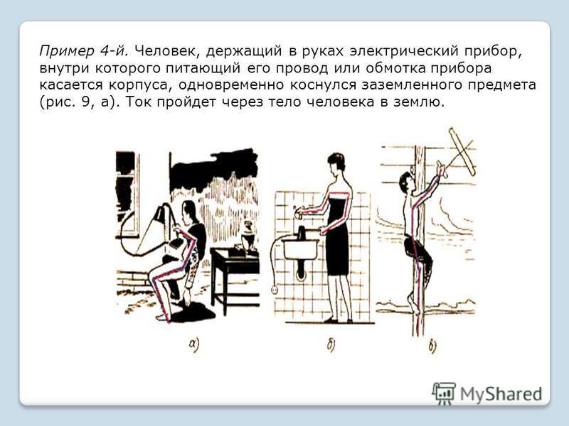 Пример 4-й. Человек, держащий в руках электрический прибор, внутри которого питающий его провод или обмотка прибора касается корпуса, одновременно коснулся заземленного предмета (рис. 9, а). Ток пройдет через тело человека в землю.