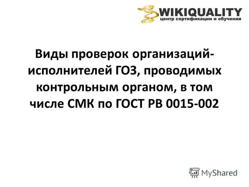 Виды проверок организаций- исполнителей ГОЗ, проводимых контрольным органом, в том числе СМК по ГОСТ РВ 0015-002