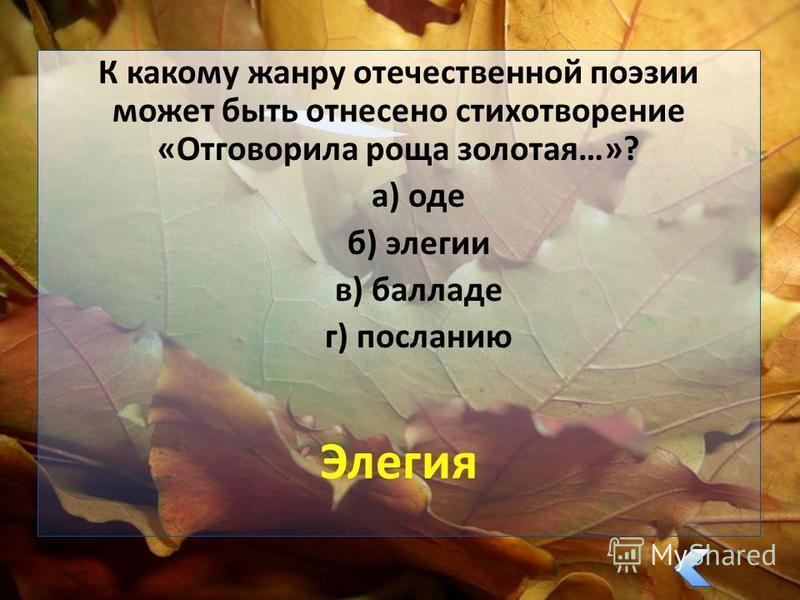 К какому жанру отечественной поэзии может быть отнесено стихотворение «Отговорила роща золотая…»? а) оде б) элегии в) балладе г) посланию Элегия