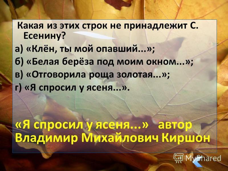 Какая из этих строк не принадлежит С. Есенину? а) «Клён, ты мой опавший...»; б) «Белая берёза под моим окном...»; в) «Отговорила роща золотая...»; г) «Я спросил у ясеня...». «Я спросил у ясеня...» автор Владимир Михайлович Киршон