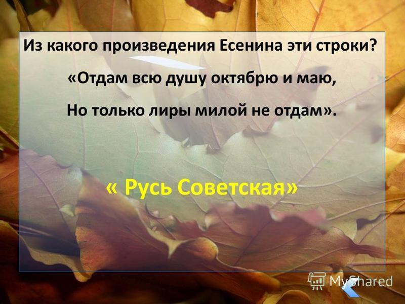 Из какого произведения Есенина эти строки? «Отдам всю душу октябрю и маю, Но только лиры милой не отдам». « Русь Советская»
