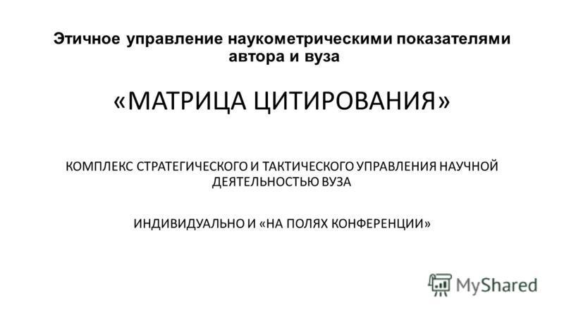 Этичное управление наукометрическими показателями автора и вуза «МАТРИЦА ЦИТИРОВАНИЯ» КОМПЛЕКС СТРАТЕГИЧЕСКОГО И ТАКТИЧЕСКОГО УПРАВЛЕНИЯ НАУЧНОЙ ДЕЯТЕЛЬНОСТЬЮ ВУЗА ИНДИВИДУАЛЬНО И «НА ПОЛЯХ КОНФЕРЕНЦИИ»