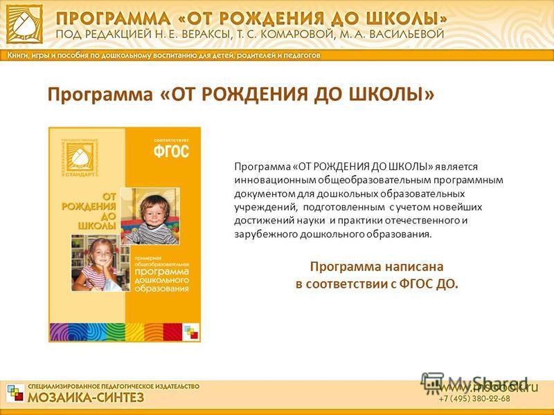 Программа «ОТ РОЖДЕНИЯ ДО ШКОЛЫ» является инновационным общеобразовательным программным документом для дошкольных образовательных учреждений, подготовленным с учетом новейших достижений науки и практики отечественного и зарубежного дошкольного образо