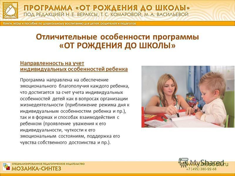 Направленность на учет индивидуальных особенностей ребенка Программа направлена на обеспечение эмоционального благополучия каждого ребенка, что достигается за счет учета индивидуальных особенностей детей как в вопросах организации жизнедеятельности (