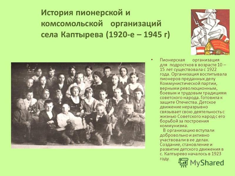 Пионерская организация для подростков в возрасте 10 – 15 лет существовала с 1922 года. Организация воспитывала пионеров преданных делу Коммунистической партии, верными революционным, боевым и трудовым традициям советского народа. Готовила к защите От