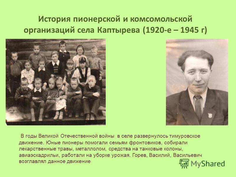 В годы Великой Отечественной войны в селе развернулось тимуровское движение. Юные пионеры помогали семьям фронтовиков, собирали лекарственные травы, металлолом, средства на танковые колоны, авиаэскадрильи, работали на уборке урожая. Горев, Василий, В