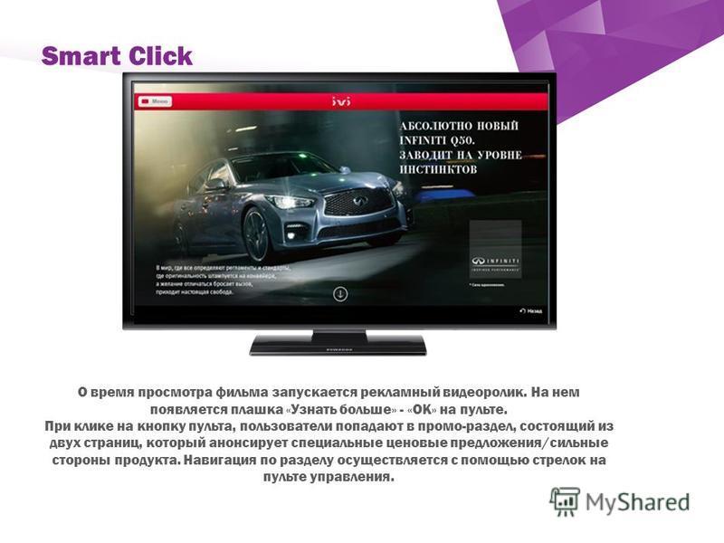 ` Smart Click О время просмотра фильма запускается рекламный видеоролик. На нем появляется плашка «Узнать больше» - «ОК» на пульте. При клике на кнопку пульта, пользователи попадают в промо-раздел, состоящий из двух страниц, который анонсирует специа