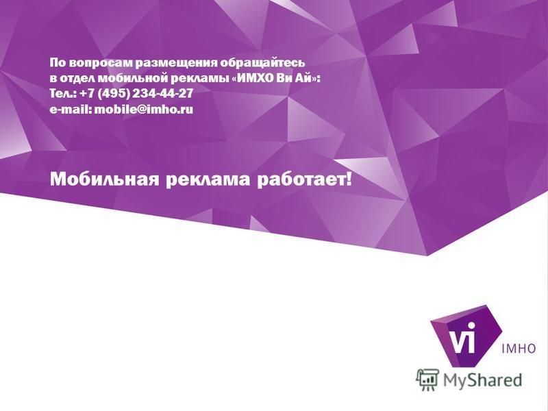 По вопросам размещения обращайтесь в отдел мобильной рекламы «ИМХО Ви Ай»: Тел.: +7 (495) 234-44-27 e-mail: mobile@imho.ru Мобильная реклама работает!