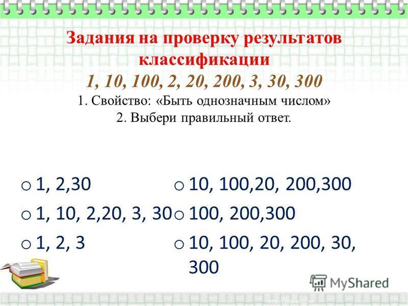 Задания на проверку результатов классификации 1, 10, 100, 2, 20, 200, 3, 30, 300 1. Свойство: «Быть однозначным числом» 2. Выбери правильный ответ. o 1, 2,30 o 1, 10, 2,20, 3, 30 o 1, 2, 3 o 10, 100,20, 200,300 o 100, 200,300 o 10, 100, 20, 200, 30,