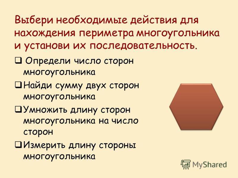 Выбери необходимые действия для нахождения периметра многоугольника и установи их последовательность. Определи число сторон многоугольника Найди сумму двух сторон многоугольника Умножить длину сторон многоугольника на число сторон Измерить длину стор