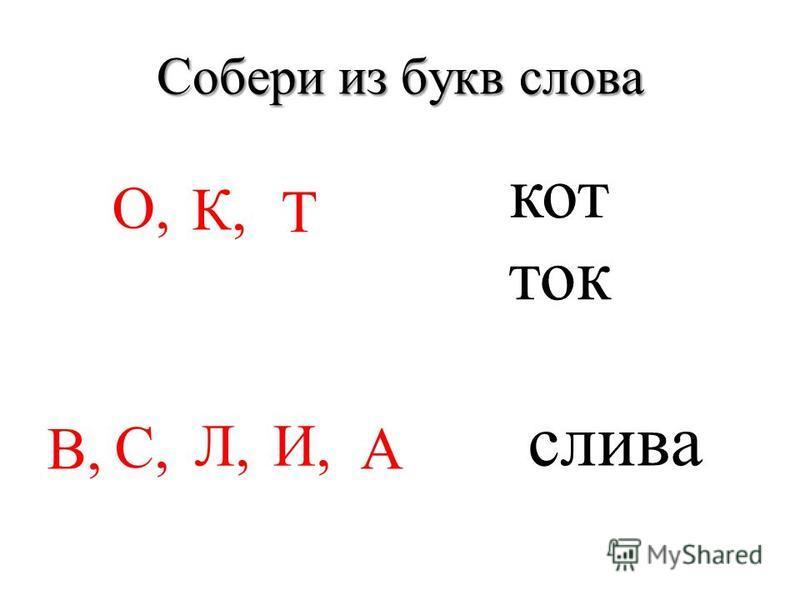 Собери из букв слова О, К, Т кот ток С, Л,И, А слива В,
