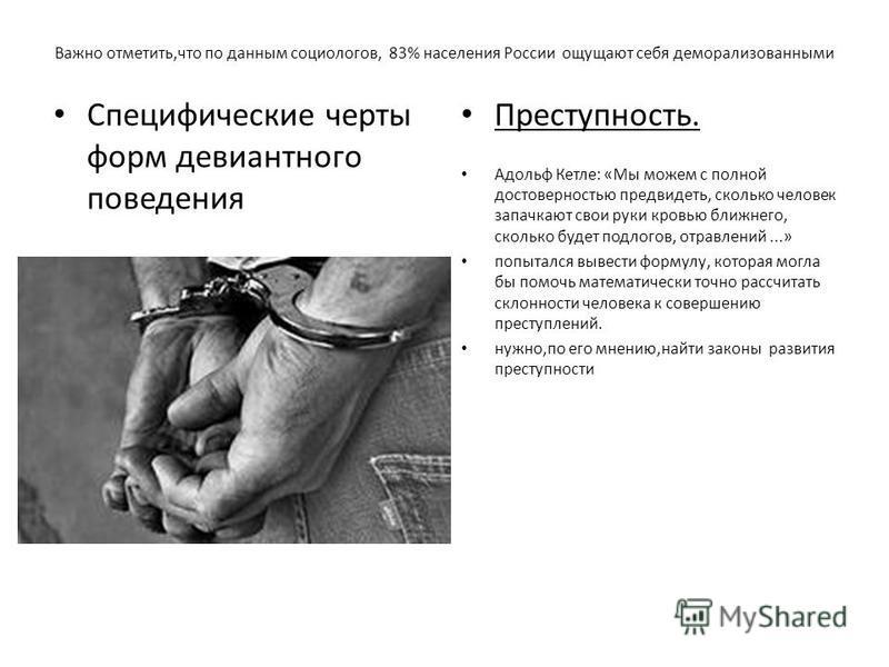 Важно отметить,что по данным социологов, 83% населения России ощущают себя деморализованными Специфические черты форм девиантного поведения Преступность. Адольф Кетле: «Мы можем с полной достоверностью предвидеть, сколько человек запачкают свои руки