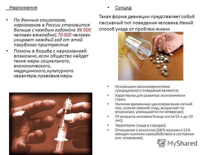Наркомания По данным социологов, наркоманов в России становится больше с каждым годом(на 86 000 человек ежегодно).70 000 человек умирает каждый год от этой пагубного пристрастия Помочь в борьбе с наркоманией возможно, если общество найдет такие меры