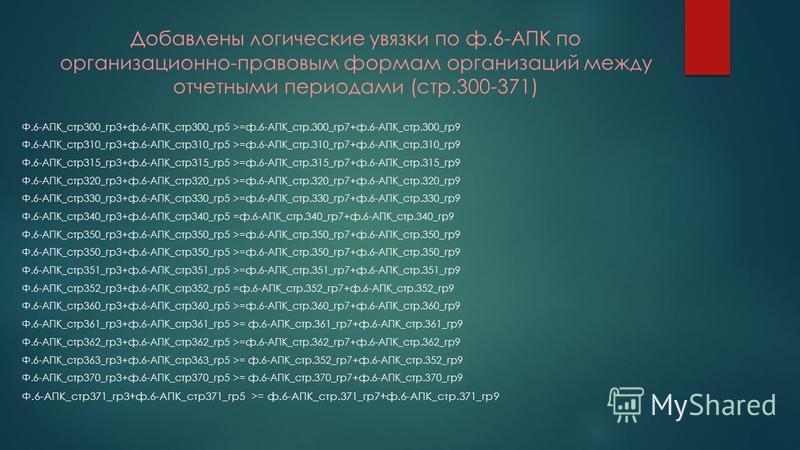 Добавлены логические увязки по ф.6-АПК по организационно-правовым формам организаций между отчетными периодами (стр.300-371) Ф.6-АПК_стр 300_гр 3+ф.6-АПК_стр 300_гр 5 >=ф.6-АПК_стр.300_гр 7+ф.6-АПК_стр.300_гр 9 Ф.6-АПК_стр 310_гр 3+ф.6-АПК_стр 310_гр