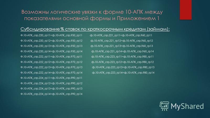 Возможны логические увязки к форме 10-АПК между показателями основной формы и Приложением 1 Субсидирование % ставок по краткосрочным кредитам (займам): Ф.10-АПК_стр.220_гр 11=ф.10-АПК_стр.950_гр 11 ф.10-АПК_стр.221_гр 11=ф.10-АПК_стр.960_гр 11 Ф.10-А