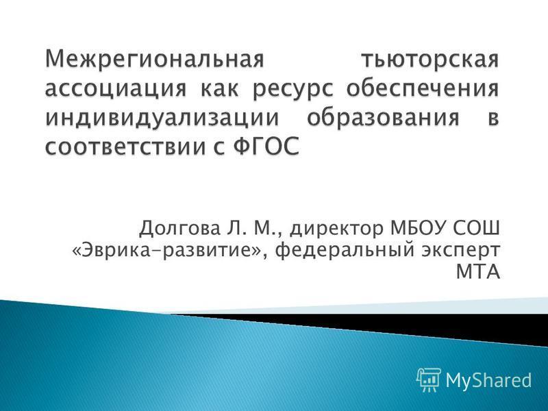 Долгова Л. М., директор МБОУ СОШ «Эврика-развитие », федеральный эксперт МТА