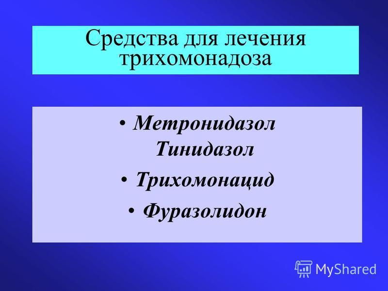 Средства для лечения трихомонадоза Метронидазол Тинидазол Трихомонацид Фуразолидон