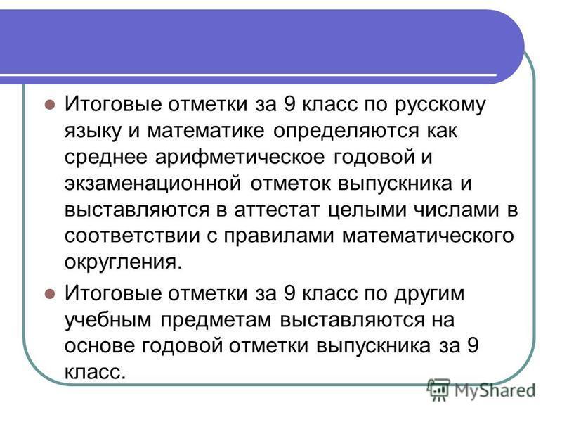 Итоговые отметки за 9 класс по русскому языку и математике определяются как среднее арифметическое годовой и экзаменационной отметок выпускника и выставляются в аттестат целыми числами в соответствии с правилами математического округления. Итоговые о