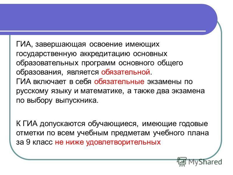 ГИА, завершающая освоение имеющих государственную аккредитацию основных образовательных программ основного общего образования, является обязательной. ГИА включает в себя обязательные экзамены по русскому языку и математике, а также два экзамена по вы