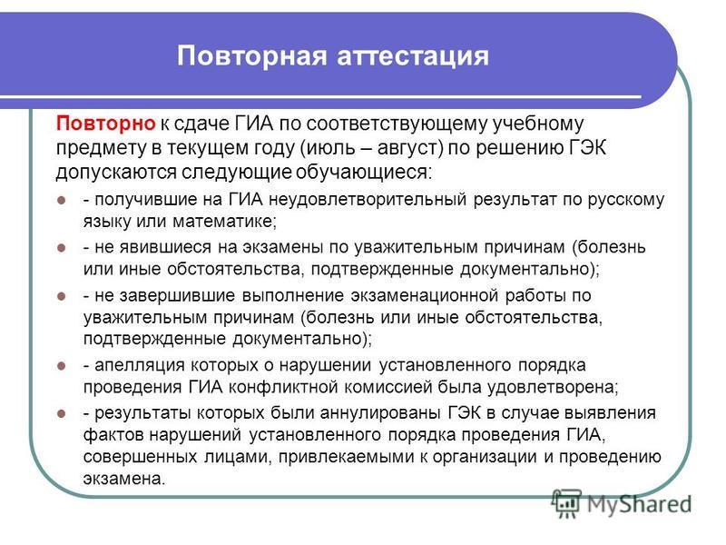 Повторная аттестация Повторно к сдаче ГИА по соответствующему учебному предмету в текущем году (июль – август) по решению ГЭК допускаются следующие обучающиеся: - получившие на ГИА неудовлетворительный результат по русскому языку или математике; - не