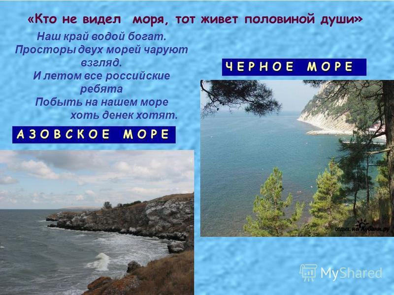 « Кто не видел моря, тот живет половиной души» Ч Е Р Н О Е М О Р Е А З О В С К О Е М О Р Е Наш край водой богат. Просторы двух морей чаруют взгляд. И летом все российские ребята Побыть на нашем море хоть денек хотят.