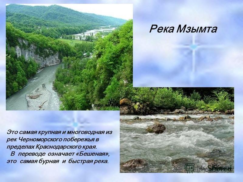Река Мзымта Это самая крупная и многоводная из рек Черноморского побережья в пределах Краснодарского края. В переводе означает «Бешеная», это самая бурная и быстрая река.