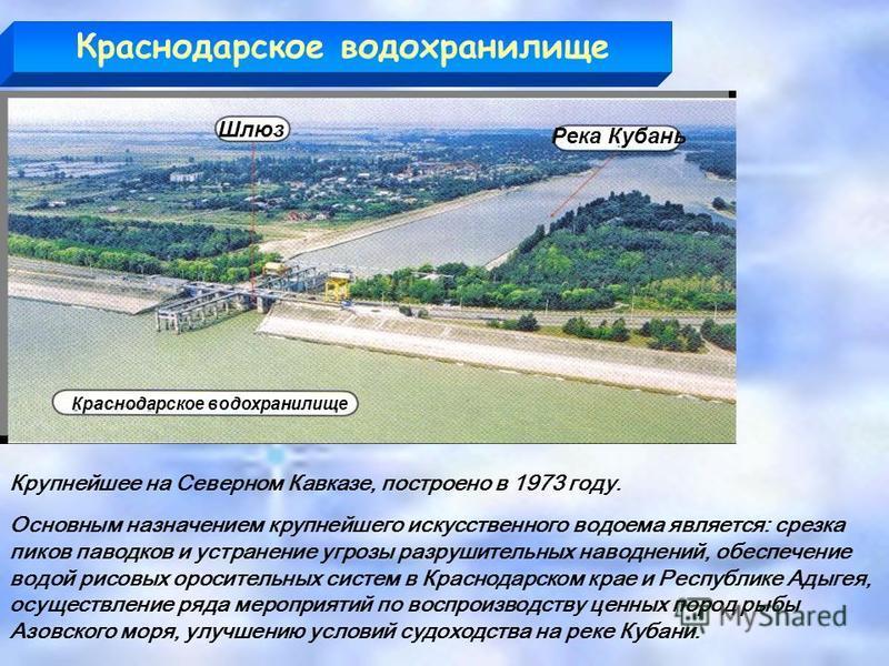 Краснодарское водохранилище Река Кубань Шлюз Краснодарское водохранилище Крупнейшее на Северном Кавказе, построено в 1973 году. Основным назначением крупнейшего искусственного водоема является: срезка пиков паводков и устранение угрозы разрушительных