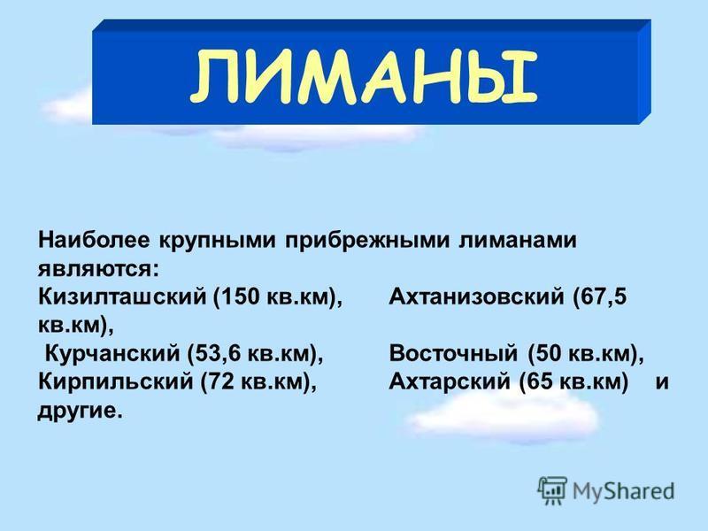 ЛИМАНЫ Наиболее крупными прибрежными лиманами являются: Кизилташский (150 кв.км), Ахтанизовский (67,5 кв.км), Курчанский (53,6 кв.км), Восточный (50 кв.км), Кирпильский (72 кв.км), Ахтарский (65 кв.км) и другие.