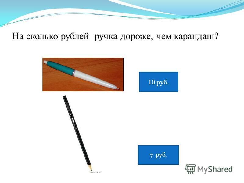 10 руб. 7 руб. На сколько рублей ручка дороже, чем карандаш?