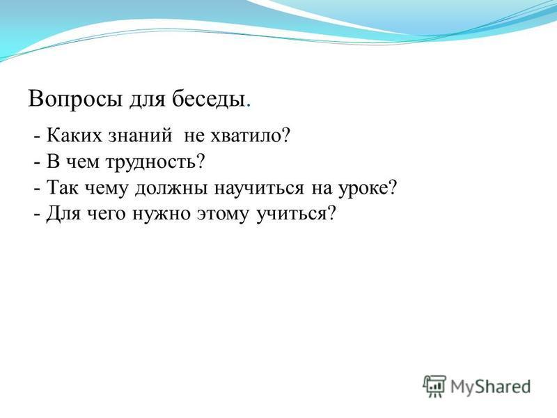 Вопросы для беседы. - Каких знаний не хватило? - В чем трудность? - Так чему должны научиться на уроке? - Для чего нужно этому учиться?