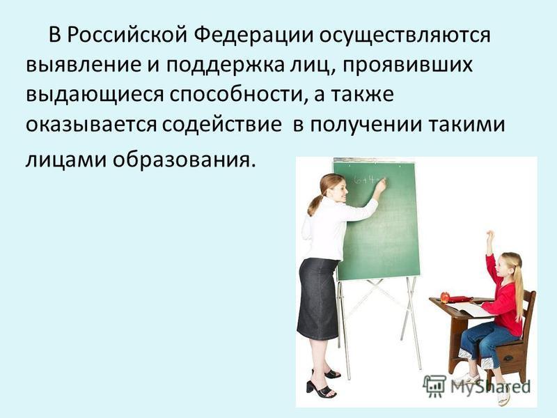 В Российской Федерации осуществляются выявление и поддержка лиц, проявивших выдающиеся способности, а также оказывается содействие в получении такими лицами образования.