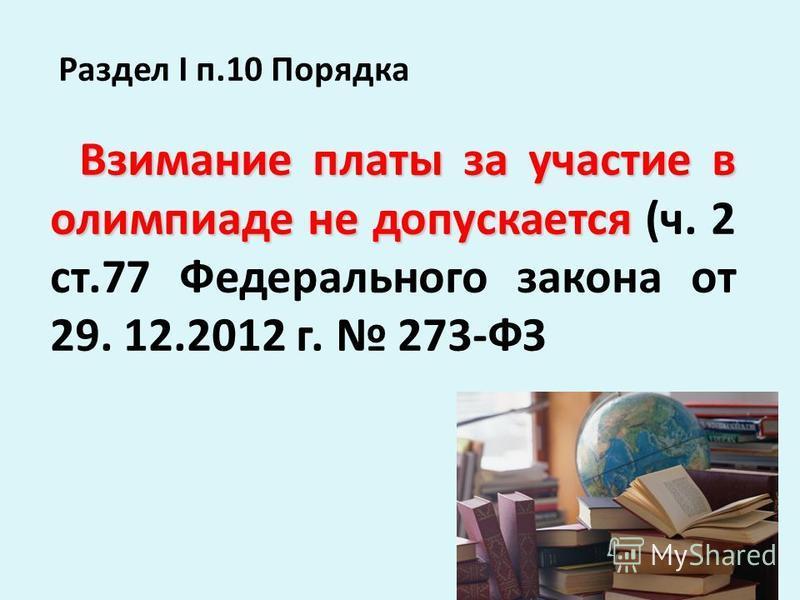 Раздел I п.10 Порядка Взимание платы за участие в олимпиаде не допускается Взимание платы за участие в олимпиаде не допускается (ч. 2 ст.77 Федерального закона от 29. 12.2012 г. 273-ФЗ