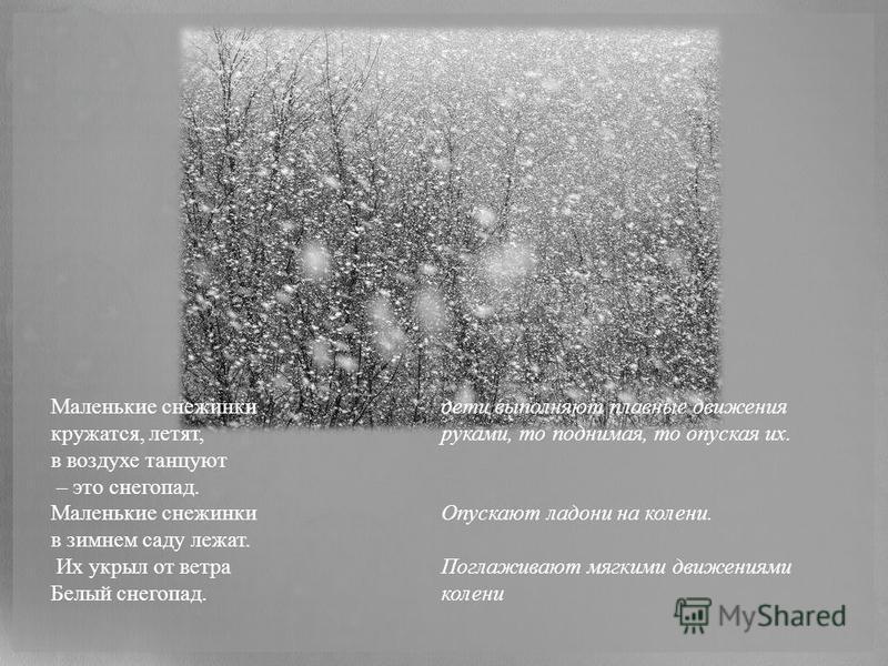 Маленькие снежинки кружатся, летят, в воздухе танцуют – это снегопад. Маленькие снежинки в зимнем саду лежат. Их укрыл от ветра Белый снегопад. дети выполняют плавные движения руками, то поднимая, то опуская их. Опускают ладони на колени. Поглаживают