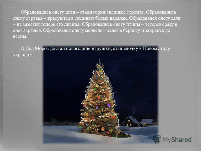 Обрадовались снегу дети – стали горки снежные строить. Обрадовались снегу деревья – красуются в снежных белых нарядах. Обрадовался снегу заяц – не заметит теперь его лисица. Обрадовались снегу птицы – тетерев сразу в снег зарылся. Обрадовался снегу м