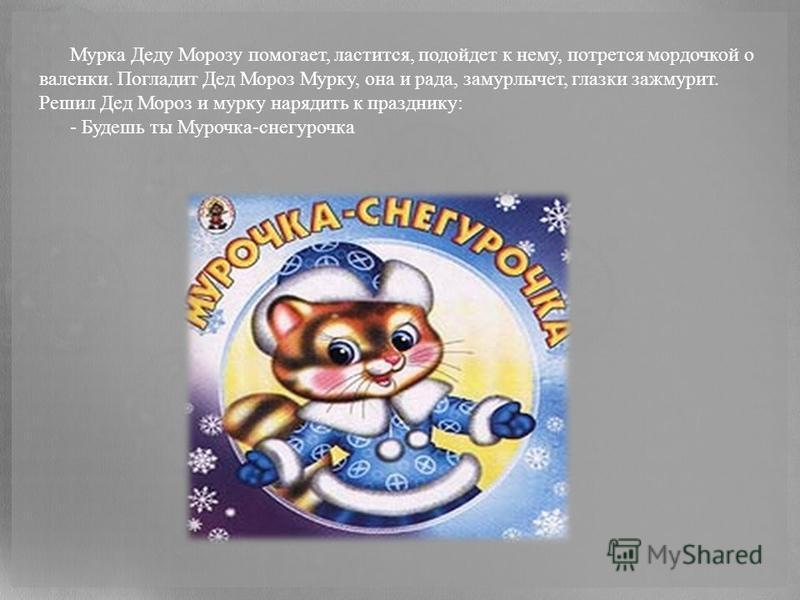 Мурка Деду Морозу помогает, ластится, подойдет к нему, потрется мордочкой о валенки. Погладит Дед Мороз Мурку, она и рада, замурлычет, глазки зажмурит. Решил Дед Мороз и мурку нарядить к празднику: - Будешь ты Мурочка-снегурочка