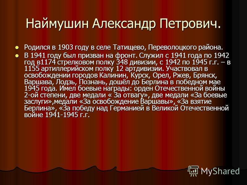 Наймушин Александр Петрович. Родился в 1903 году в селе Татищево, Переволоцкого района. Родился в 1903 году в селе Татищево, Переволоцкого района. В 1941 году был призван на фронт. Служил с 1941 года по 1942 год в 1174 стрелковом полку 348 дивизии, с