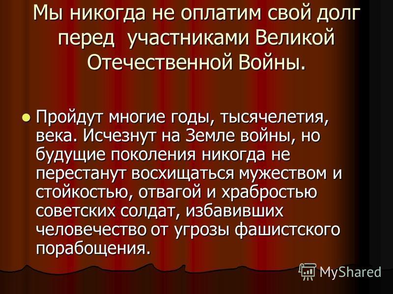 Мы никогда не оплатим свой долг перед участниками Великой Отечественной Войны. Пройдут многие годы, тысячелетия, века. Исчезнут на Земле войны, но будущие поколения никогда не перестанут восхищаться мужеством и стойкостью, отвагой и храбростью советс