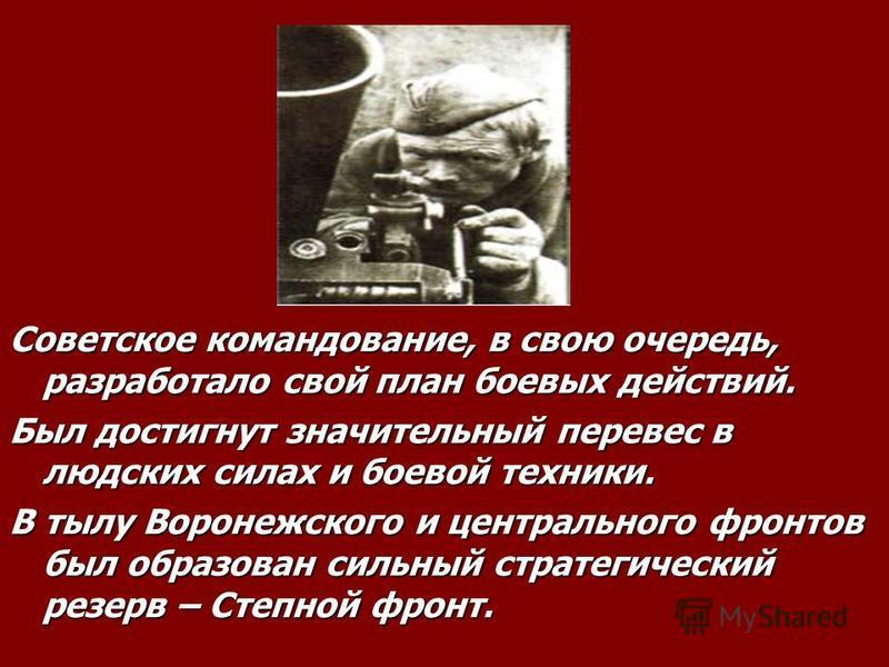 Советское командование, в свою очередь, разработало свой план боевых действий. Был достигнут значительный перевес в людских силах и боевой техники. В тылу Воронежского и центрального фронтов был образован сильный стратегический резерв – Степной фронт