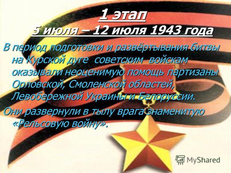 1 этап 5 июля – 12 июля 1943 года В период подготовки и развёртывания битвы на Курской дуге советским войскам оказывали неоценимую помощь партизаны Орловской, Смоленской областей, Левобережной Украины и Белоруссии. Они развернули в тылу врага знамени