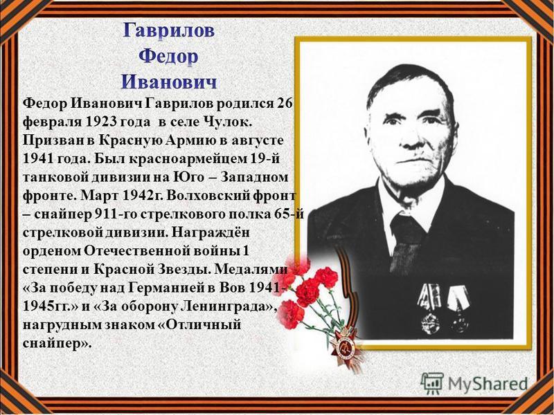 Федор Иванович Гаврилов родился 26 февраля 1923 года в селе Чулок. Призван в Красную Армию в августе 1941 года. Был красноармейцем 19-й танковой дивизии на Юго – Западном фронте. Март 1942 г. Волховский фронт – снайпер 911-го стрелкового полка 65-й с
