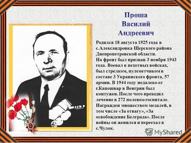 Родился 18 августа 1925 года в с.Александровка Щерского района Днепропетровской области. На фронт был призван 3 ноября 1943 года. Воевал в пехотных войсках, был стрелком, пулеметчиком в составе 3 Украинского фронта, 57 армии. В 1944 году недалеко от